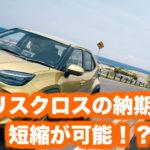 トヨタ新型ヤリスクロスの納期・納車時期の最新情報|長い納期が早まる!?コロナの影響も